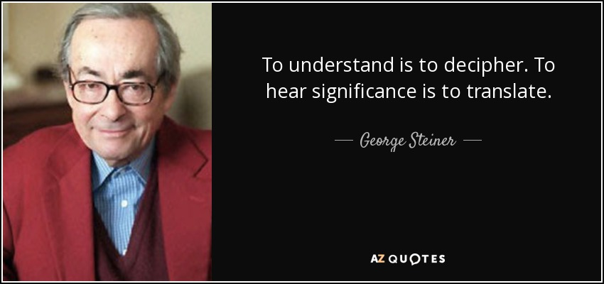 To understand is to decipher. To hear significance is to translate. - George Steiner