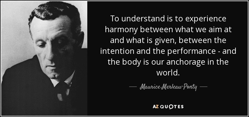 To understand is to experience harmony between what we aim at and what is given, between the intention and the performance - and the body is our anchorage in the world. - Maurice Merleau-Ponty