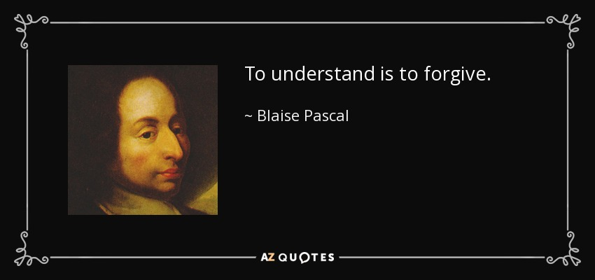 To understand is to forgive. - Blaise Pascal