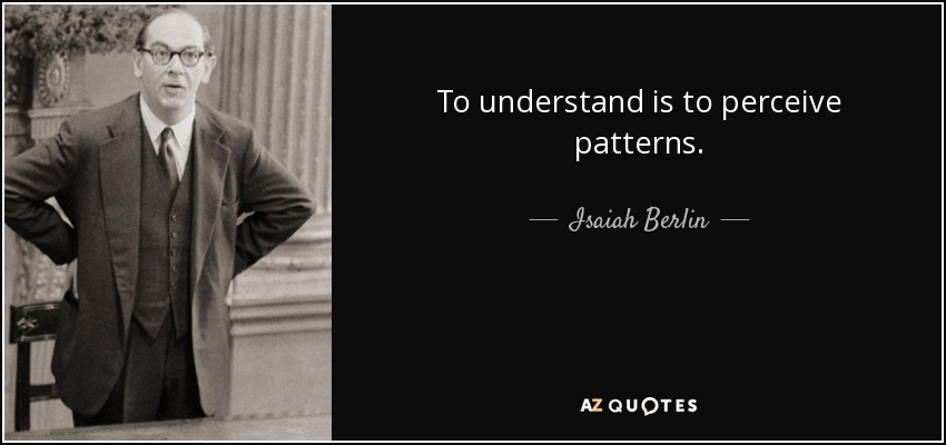 To understand is to perceive patterns. - Isaiah Berlin
