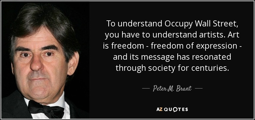 To understand Occupy Wall Street, you have to understand artists. Art is freedom - freedom of expression - and its message has resonated through society for centuries. - Peter M. Brant