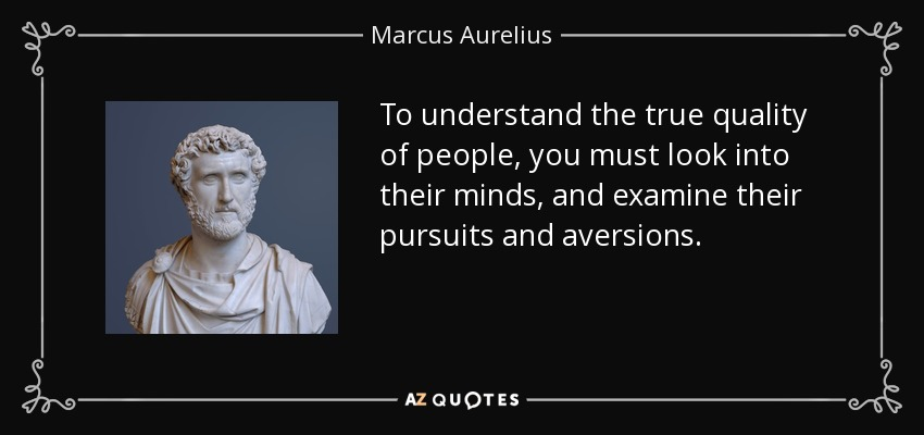 To understand the true quality of people, you must look into their minds, and examine their pursuits and aversions. - Marcus Aurelius