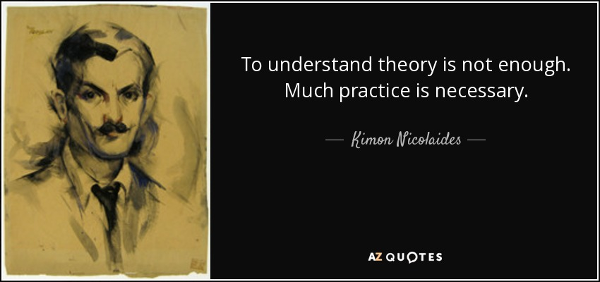 To understand theory is not enough. Much practice is necessary. - Kimon Nicolaides