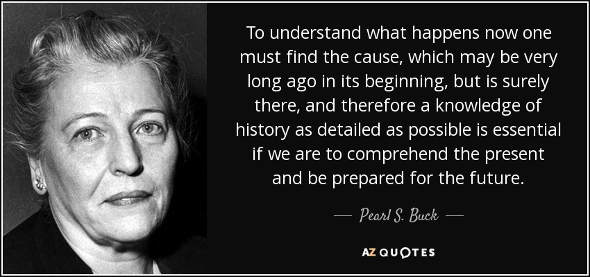 To understand what happens now one must find the cause, which may be very long ago in its beginning, but is surely there, and therefore a knowledge of history as detailed as possible is essential if we are to comprehend the present and be prepared for the future. - Pearl S. Buck