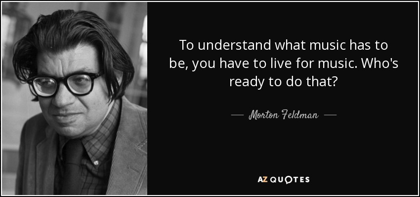 To understand what music has to be, you have to live for music. Who's ready to do that? - Morton Feldman