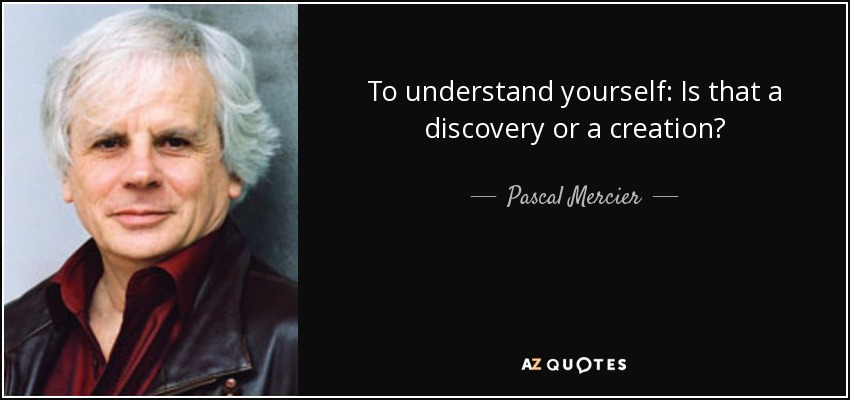 To understand yourself: Is that a discovery or a creation? - Pascal Mercier