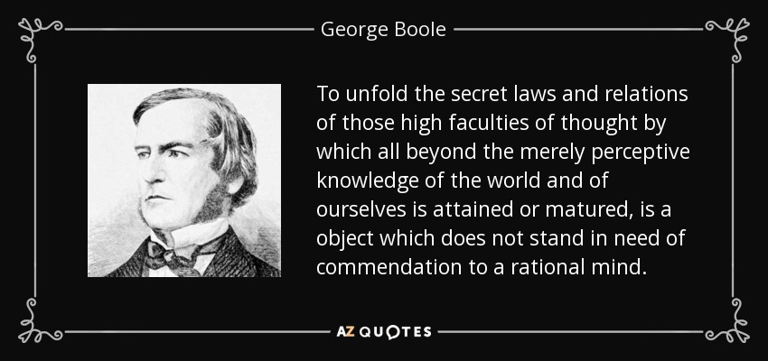 To unfold the secret laws and relations of those high faculties of thought by which all beyond the merely perceptive knowledge of the world and of ourselves is attained or matured, is a object which does not stand in need of commendation to a rational mind. - George Boole