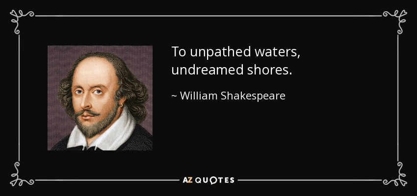 To unpathed waters, undreamed shores. - William Shakespeare