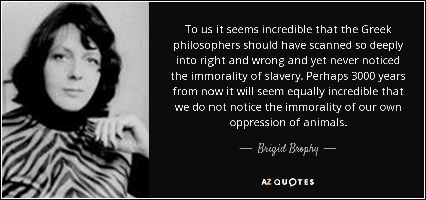 To us it seems incredible that the Greek philosophers should have scanned so deeply into right and wrong and yet never noticed the immorality of slavery. Perhaps 3000 years from now it will seem equally incredible that we do not notice the immorality of our own oppression of animals. - Brigid Brophy