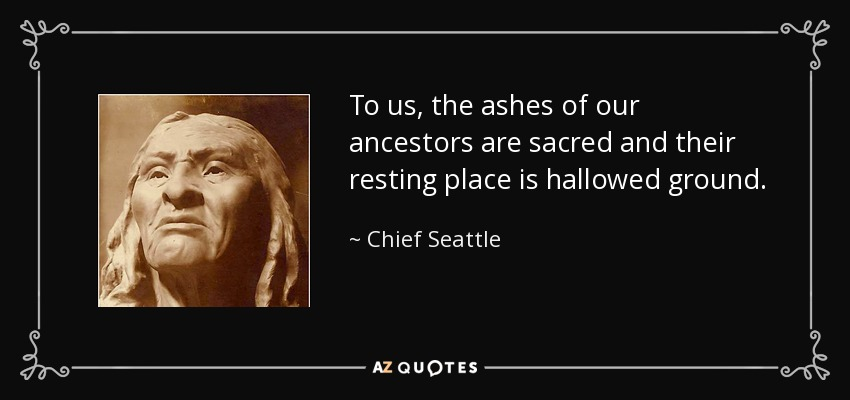 To us, the ashes of our ancestors are sacred and their resting place is hallowed ground. - Chief Seattle