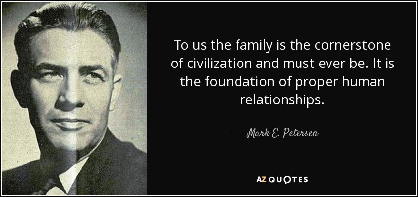 To us the family is the cornerstone of civilization and must ever be. It is the foundation of proper human relationships. - Mark E. Petersen