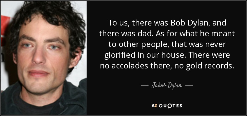 Jakob Dylan Quote To Us There Was Bob Dylan And There Was Dad