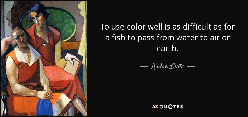 To use color well is as difficult as for a fish to pass from water to air or earth. - Andre Lhote