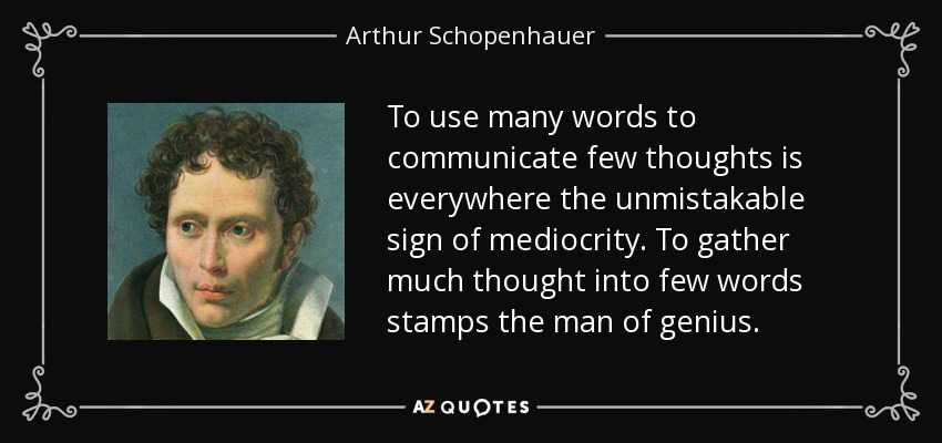 To use many words to communicate few thoughts is everywhere the unmistakable sign of mediocrity. To gather much thought into few words stamps the man of genius. - Arthur Schopenhauer