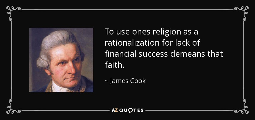 To use ones religion as a rationalization for lack of financial success demeans that faith. - James Cook