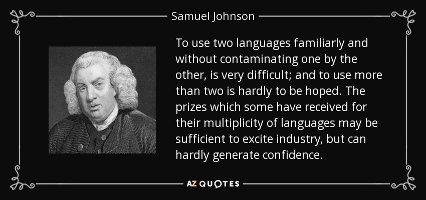 To use two languages familiarly and without contaminating one by the other, is very difficult; and to use more than two is hardly to be hoped. The prizes which some have received for their multiplicity of languages may be sufficient to excite industry, but can hardly generate confidence. - Samuel Johnson