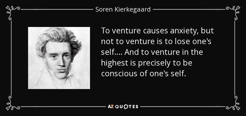 To venture causes anxiety, but not to venture is to lose one's self.... And to venture in the highest is precisely to be conscious of one's self. - Soren Kierkegaard