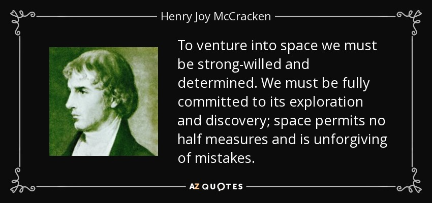 To venture into space we must be strong-willed and determined. We must be fully committed to its exploration and discovery; space permits no half measures and is unforgiving of mistakes. - Henry Joy McCracken