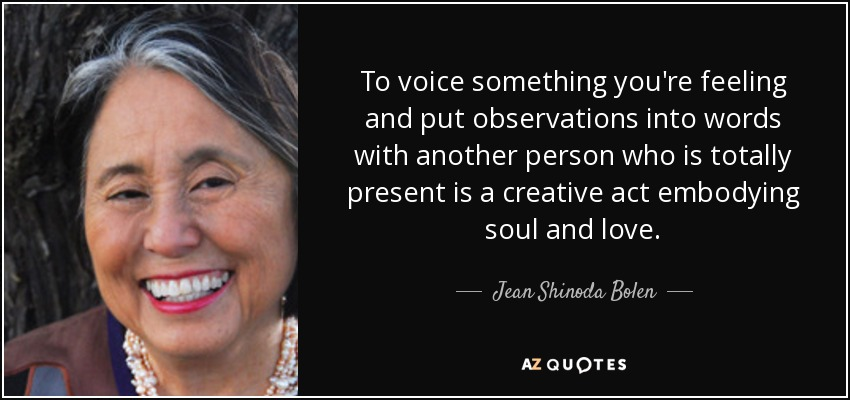 To voice something you're feeling and put observations into words with another person who is totally present is a creative act embodying soul and love. - Jean Shinoda Bolen