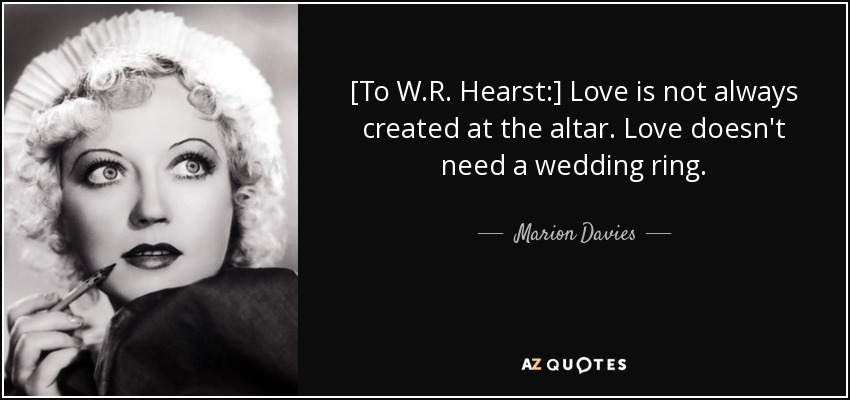 [To W.R. Hearst:] Love is not always created at the altar. Love doesn't need a wedding ring. - Marion Davies