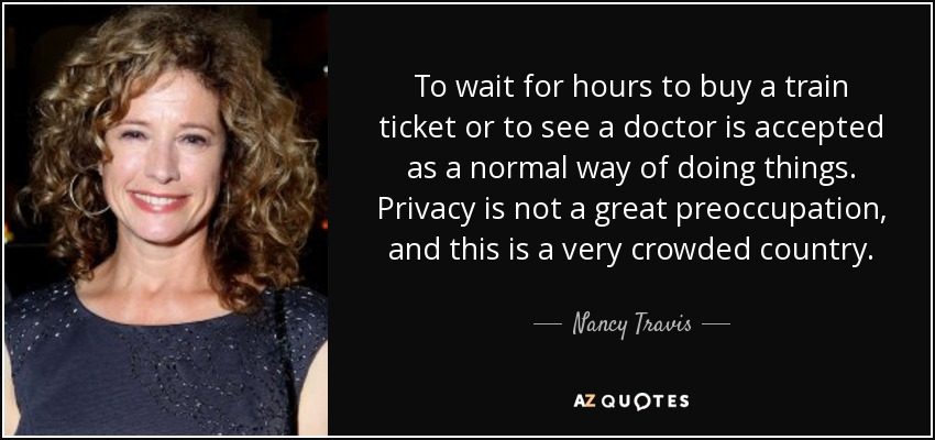 To wait for hours to buy a train ticket or to see a doctor is accepted as a normal way of doing things. Privacy is not a great preoccupation, and this is a very crowded country. - Nancy Travis