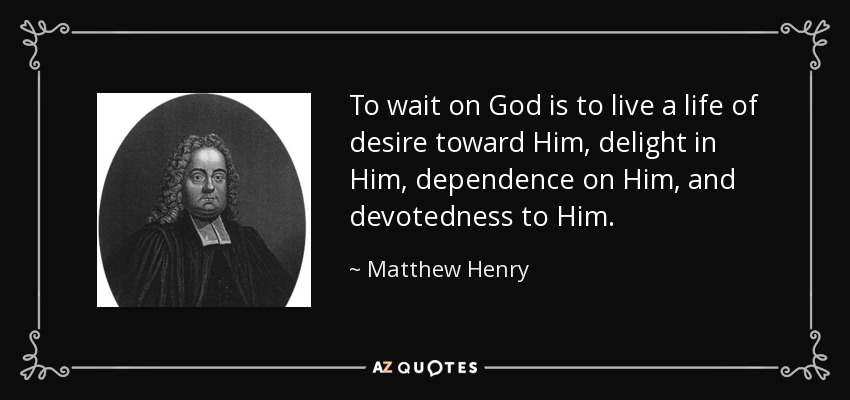 To wait on God is to live a life of desire toward Him, delight in Him, dependence on Him, and devotedness to Him. - Matthew Henry