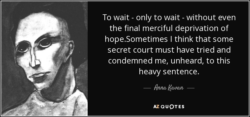 To wait - only to wait - without even the final merciful deprivation of hope.Sometimes I think that some secret court must have tried and condemned me, unheard, to this heavy sentence. - Anna Kavan