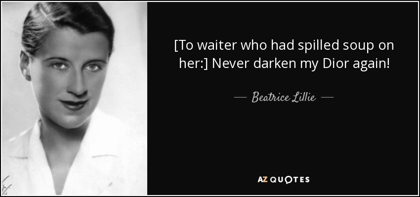 [To waiter who had spilled soup on her:] Never darken my Dior again! - Beatrice Lillie