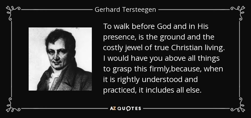 To walk before God and in His presence, is the ground and the costly jewel of true Christian living. I would have you above all things to grasp this firmly,because, when it is rightly understood and practiced, it includes all else. - Gerhard Tersteegen