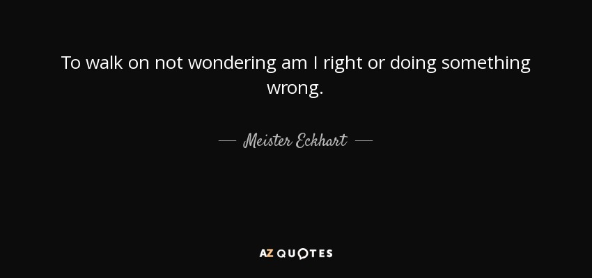 Meister Eckhart Quote To Walk On Not Wondering Am I Right Or Doing