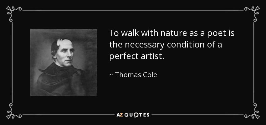 To walk with nature as a poet is the necessary condition of a perfect artist. - Thomas Cole