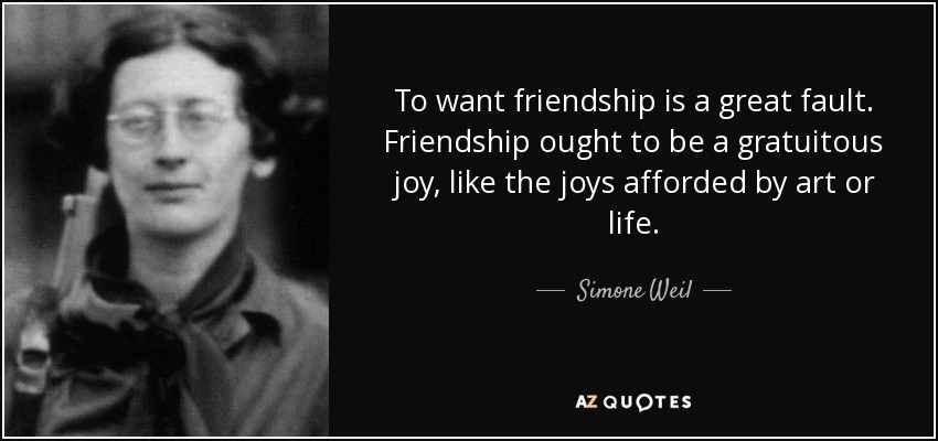 To want friendship is a great fault. Friendship ought to be a gratuitous joy, like the joys afforded by art or life. - Simone Weil