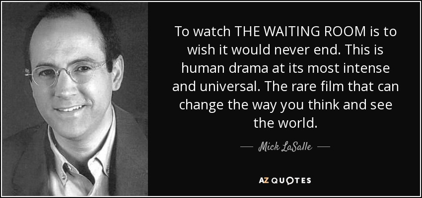 To watch THE WAITING ROOM is to wish it would never end. This is human drama at its most intense and universal. The rare film that can change the way you think and see the world. - Mick LaSalle