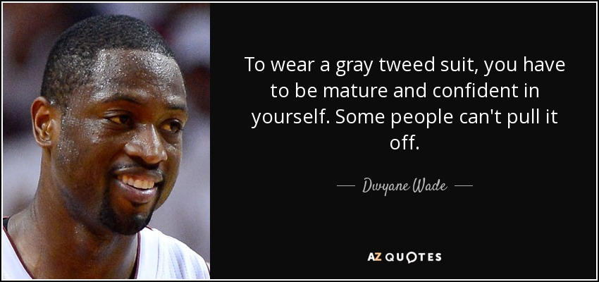 To wear a gray tweed suit, you have to be mature and confident in yourself. Some people can't pull it off. - Dwyane Wade