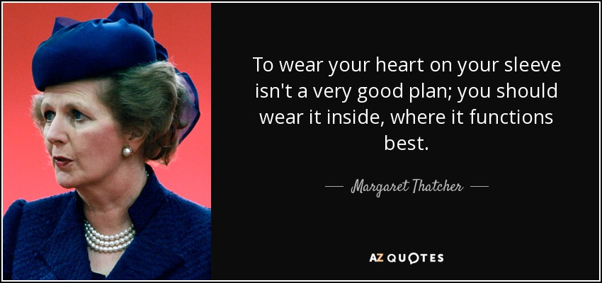 To wear your heart on your sleeve isn't a very good plan; you should wear it inside, where it functions best. - Margaret Thatcher