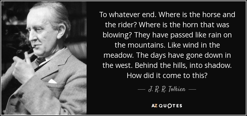 To whatever end. Where is the horse and the rider? Where is the horn that was blowing? They have passed like rain on the mountains. Like wind in the meadow. The days have gone down in the west. Behind the hills, into shadow. How did it come to this? - J. R. R. Tolkien