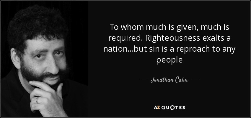 To whom much is given, much is required. Righteousness exalts a nation...but sin is a reproach to any people - Jonathan Cahn