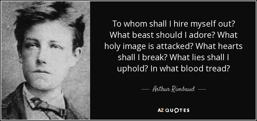 To whom shall I hire myself out? What beast should I adore? What holy image is attacked? What hearts shall I break? What lies shall I uphold? In what blood tread? - Arthur Rimbaud