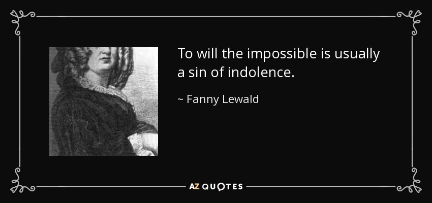 To will the impossible is usually a sin of indolence. - Fanny Lewald