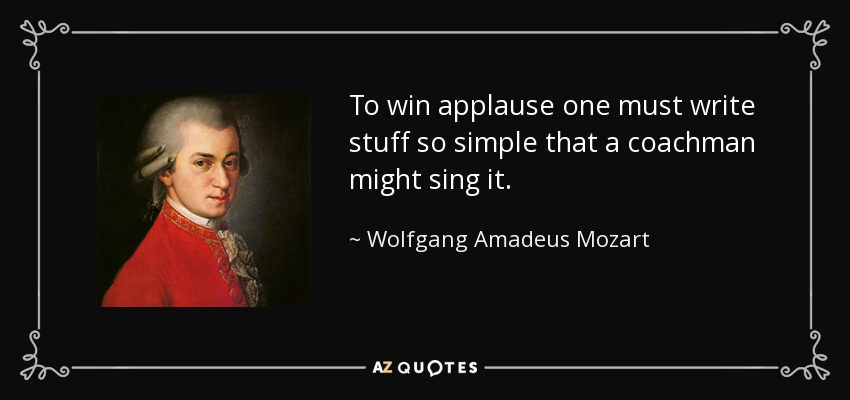 To win applause one must write stuff so simple that a coachman might sing it. - Wolfgang Amadeus Mozart
