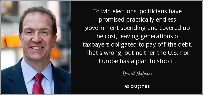 To win elections, politicians have promised practically endless government spending and covered up the cost, leaving generations of taxpayers obligated to pay off the debt. That's wrong, but neither the U.S. nor Europe has a plan to stop it. - David Malpass