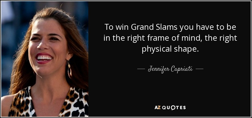 To win Grand Slams you have to be in the right frame of mind, the right physical shape. - Jennifer Capriati