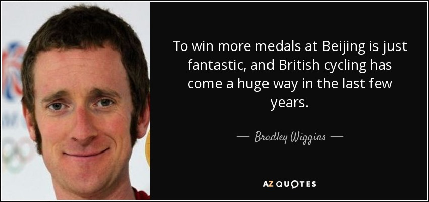 To win more medals at Beijing is just fantastic, and British cycling has come a huge way in the last few years. - Bradley Wiggins