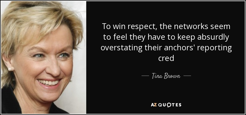 To win respect, the networks seem to feel they have to keep absurdly overstating their anchors' reporting cred - Tina Brown