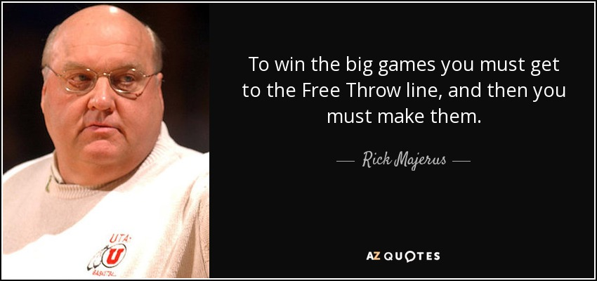 To win the big games you must get to the Free Throw line, and then you must make them. - Rick Majerus