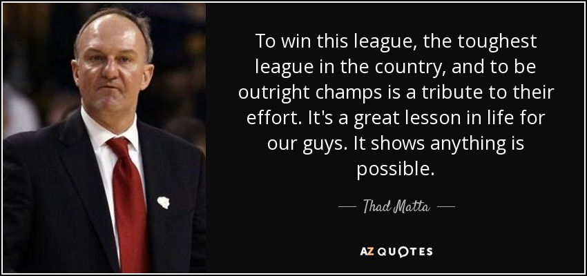 To win this league, the toughest league in the country, and to be outright champs is a tribute to their effort. It's a great lesson in life for our guys. It shows anything is possible. - Thad Matta