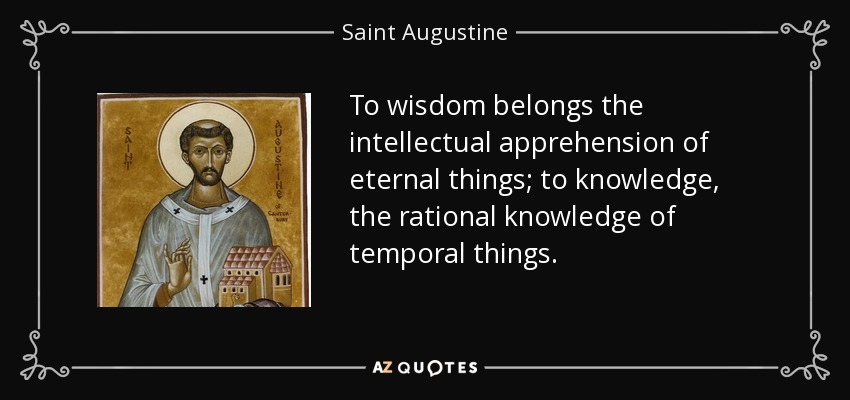 To wisdom belongs the intellectual apprehension of eternal things; to knowledge, the rational knowledge of temporal things. - Saint Augustine