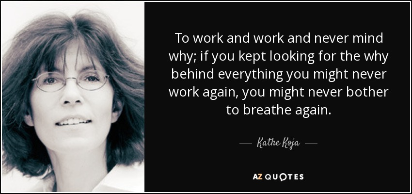 To work and work and never mind why; if you kept looking for the why behind everything you might never work again, you might never bother to breathe again. - Kathe Koja