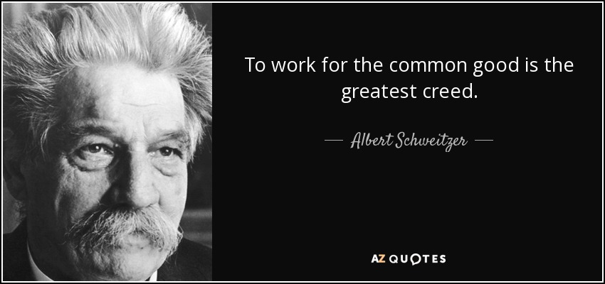 To work for the common good is the greatest creed. - Albert Schweitzer