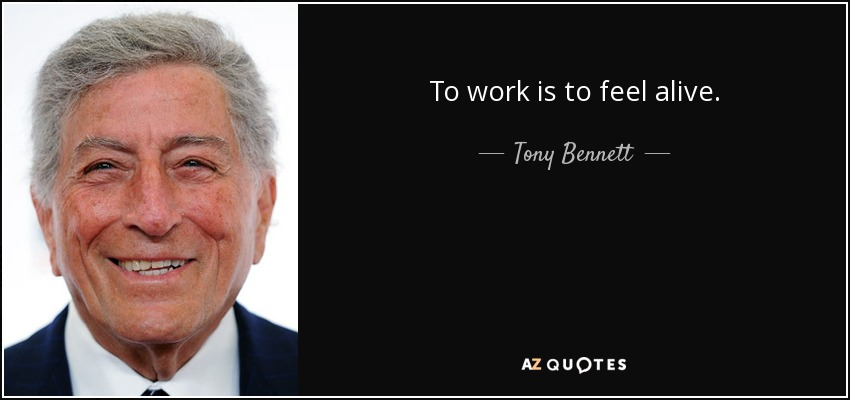 To work is to feel alive. - Tony Bennett